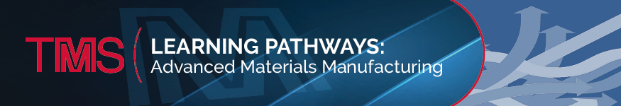 TMS Learning Pathways: Advanced Materials Manufacturing